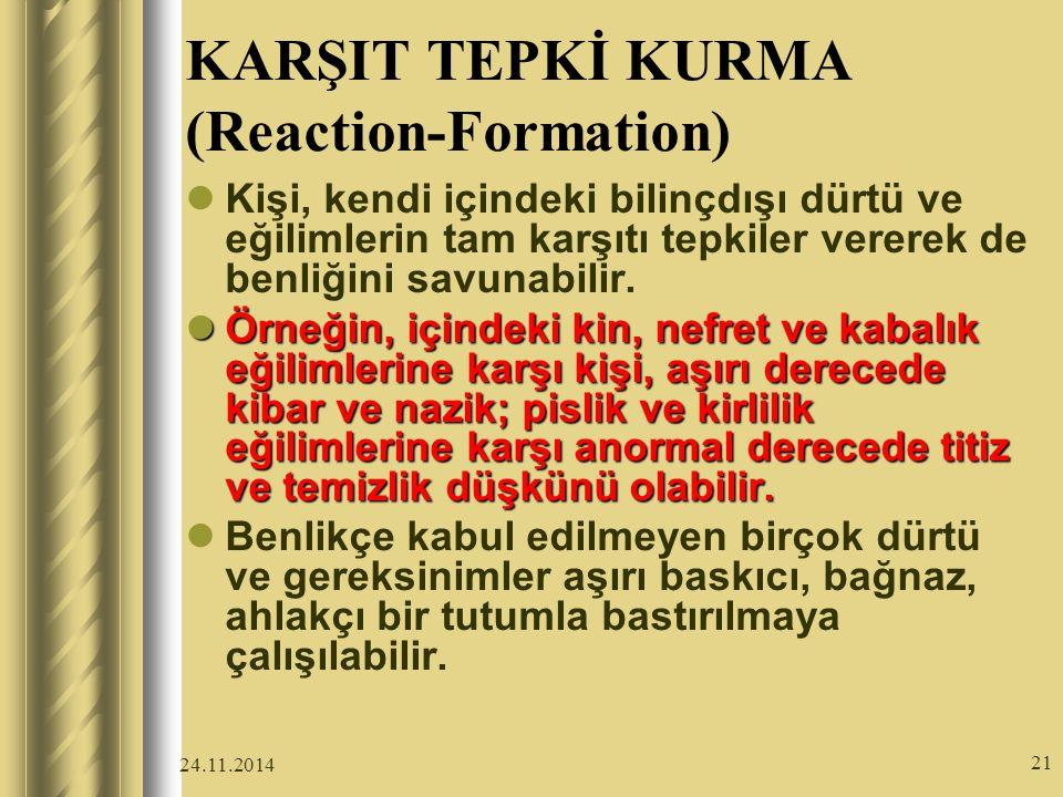 24.11.2014 21 KARŞIT TEPKİ KURMA (Reaction-Formation) Kişi, kendi içindeki bilinçdışı dürtü ve eğilimlerin tam karşıtı tepkiler vererek de benliğini savunabilir.