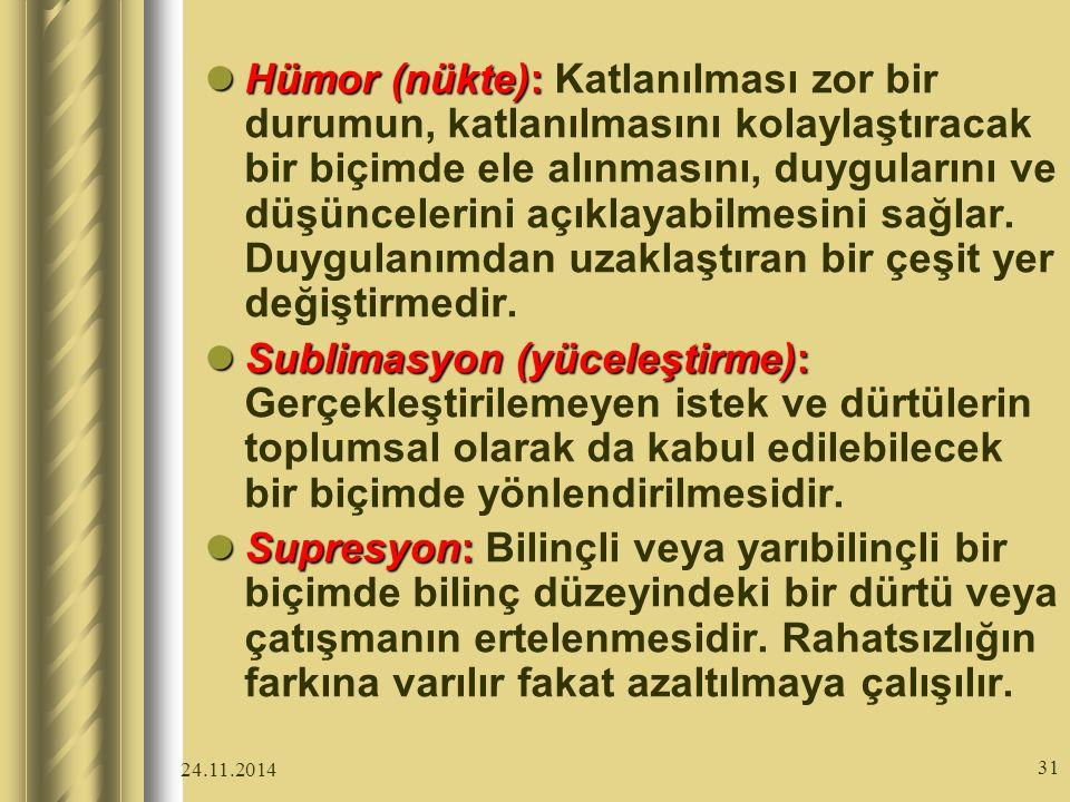 24.11.2014 31 Hümor (nükte): Hümor (nükte): Katlanılması zor bir durumun, katlanılmasını kolaylaştıracak bir biçimde ele alınmasını, duygularını ve düşüncelerini açıklayabilmesini sağlar.