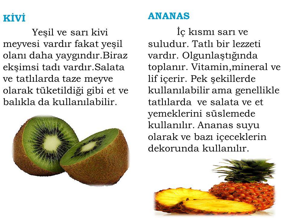 KİVİ Yeşil ve sarı kivi meyvesi vardır fakat yeşil olanı daha yaygındır.Biraz ekşimsi tadı vardır.Salata ve tatlılarda taze meyve olarak tüketildiği g
