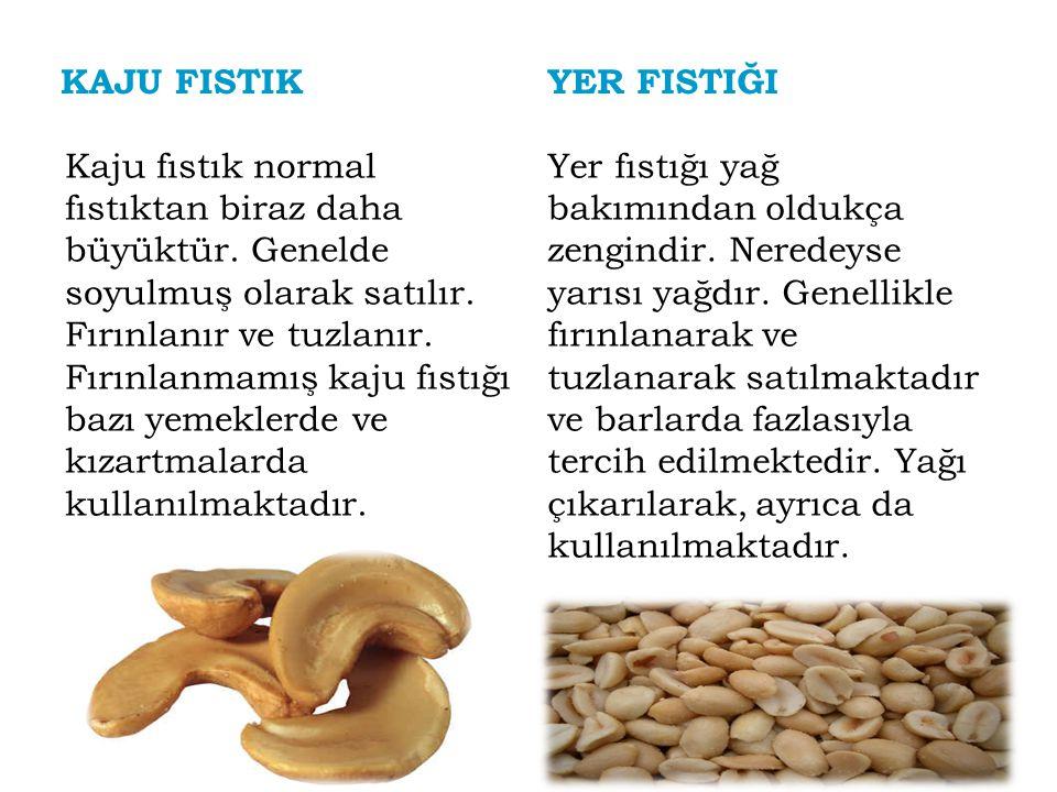 KAJU FISTIK Kaju fıstık normal fıstıktan biraz daha büyüktür. Genelde soyulmuş olarak satılır. Fırınlanır ve tuzlanır. Fırınlanmamış kaju fıstığı bazı