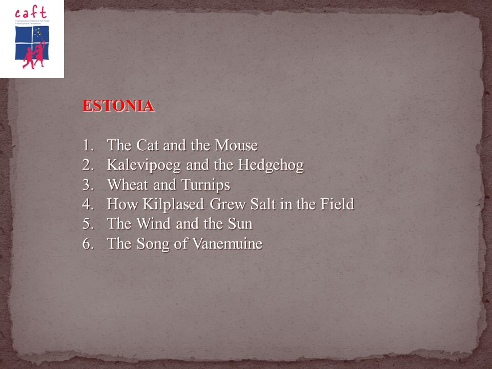 ESTONIA 1.The Cat and the Mouse 2.Kalevipoeg and the Hedgehog 3.Wheat and Turnips 4.How Kilplased Grew Salt in the Field 5.The Wind and the Sun 6.The