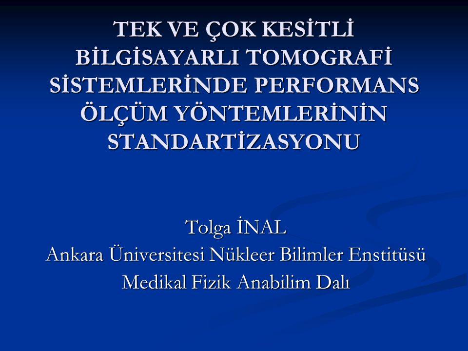 TEK VE ÇOK KESİTLİ BİLGİSAYARLI TOMOGRAFİ SİSTEMLERİNDE PERFORMANS ÖLÇÜM YÖNTEMLERİNİN STANDARTİZASYONU Tolga İNAL Ankara Üniversitesi Nükleer Bilimle