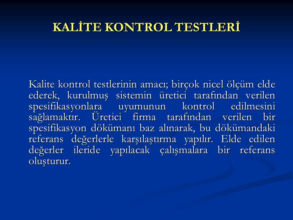 KALİTE KONTROL TESTLERİ Kalite kontrol testlerinin amacı; birçok nicel ölçüm elde ederek, kurulmuş sistemin üretici tarafından verilen spesifikasyonla