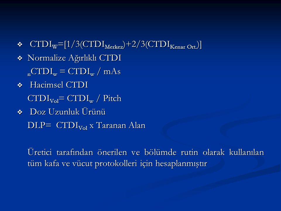  CTDI W =[1/3(CTDI Merkez )+2/3(CTDI Kenar Ort. )]  Normalize Ağırlıklı CTDI n CTDI w = CTDI w / mAs  Hacimsel CTDI CTDI Vol = CTDI w / Pitch  Doz
