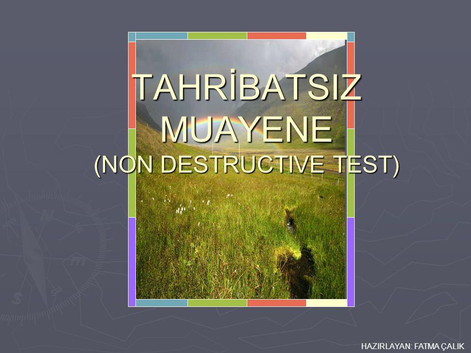 HAZIRLAYAN: FATMA ÇALIK TAHRİBATSIZ MUAYENE (NON DESTRUCTIVE TEST)