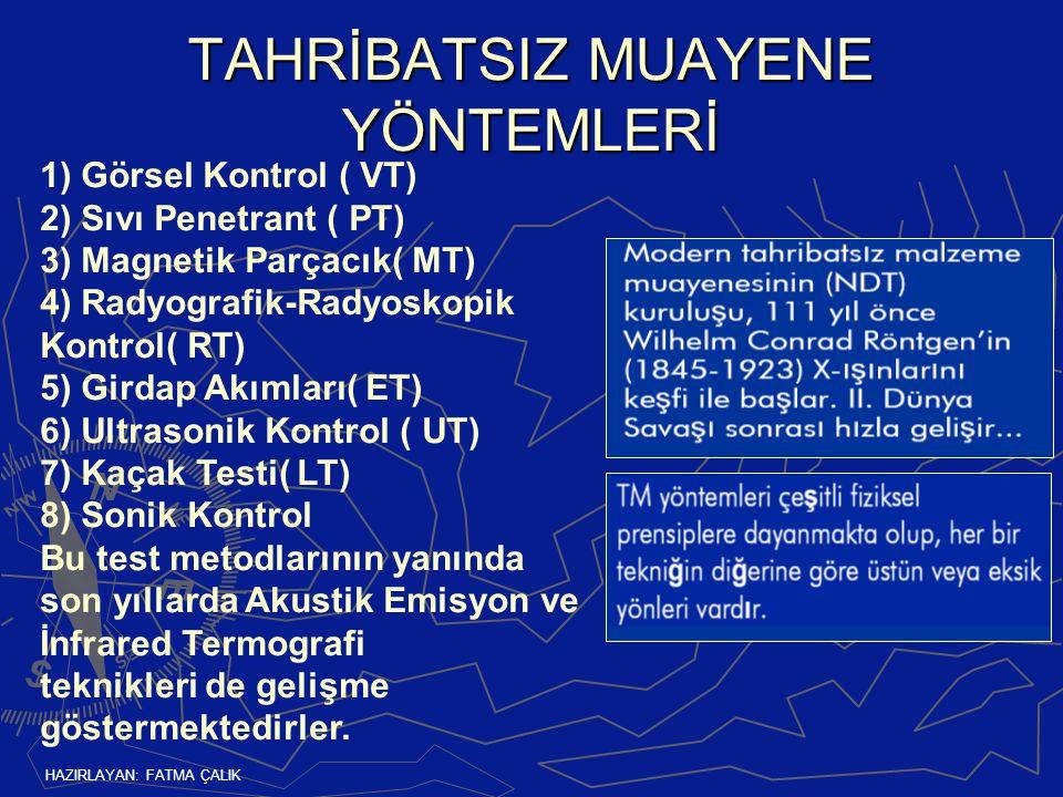 HAZIRLAYAN: FATMA ÇALIK TAHRİBATSIZ MUAYENE YÖNTEMLERİ 1) Görsel Kontrol ( VT) 2) Sıvı Penetrant ( PT) 3) Magnetik Parçacık( MT) 4) Radyografik-Radyoskopik Kontrol( RT) 5) Girdap Akımları( ET) 6) Ultrasonik Kontrol ( UT) 7) Kaçak Testi( LT) 8) Sonik Kontrol Bu test metodlarının yanında son yıllarda Akustik Emisyon ve İnfrared Termografi teknikleri de gelişme göstermektedirler.