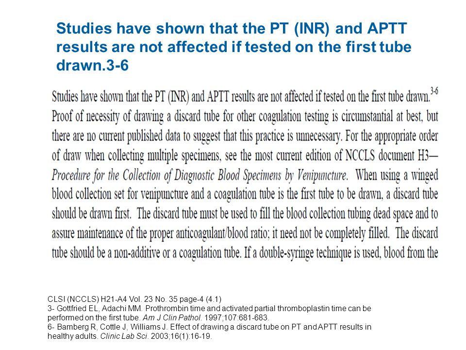 Studies have shown that the PT (INR) and APTT results are not affected if tested on the first tube drawn.3-6 CLSI (NCCLS) H21-A4 Vol.