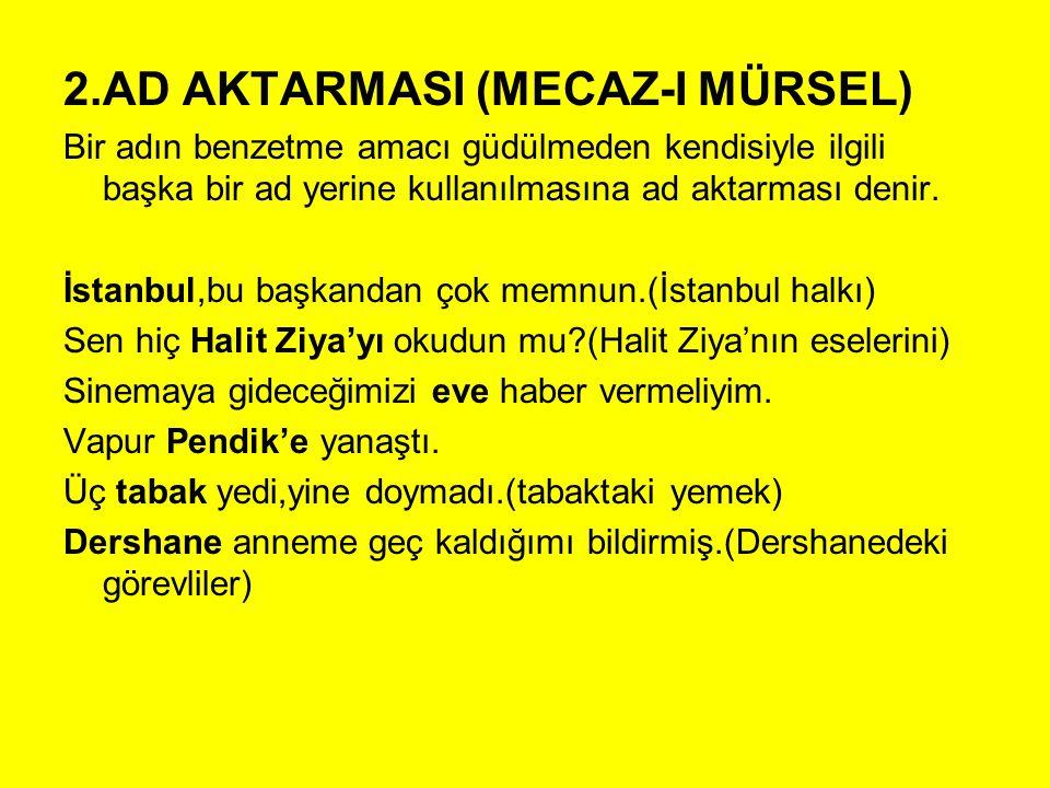 2.AD AKTARMASI (MECAZ-I MÜRSEL) Bir adın benzetme amacı güdülmeden kendisiyle ilgili başka bir ad yerine kullanılmasına ad aktarması denir. İstanbul,b