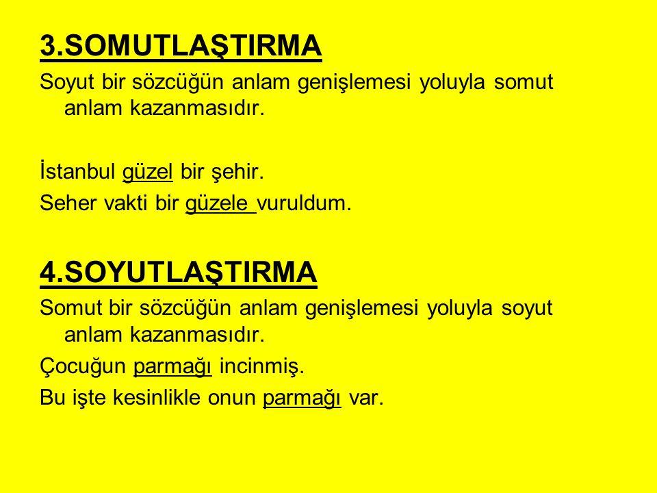 3.SOMUTLAŞTIRMA Soyut bir sözcüğün anlam genişlemesi yoluyla somut anlam kazanmasıdır. İstanbul güzel bir şehir. Seher vakti bir güzele vuruldum. 4.SO