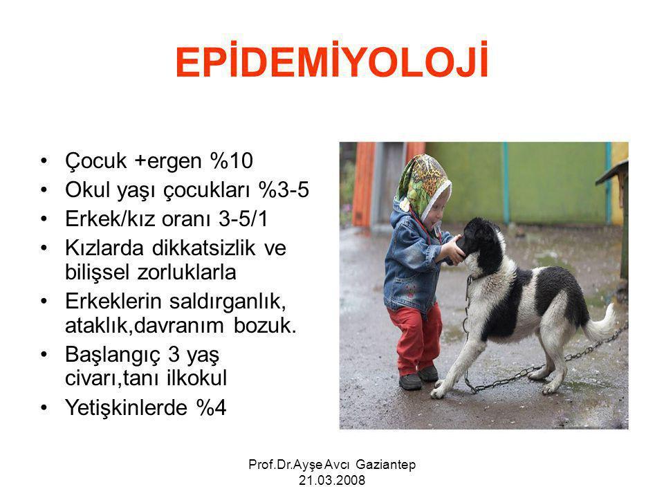 Prof.Dr.Ayşe Avcı Gaziantep 21.03.2008 EPİDEMİYOLOJİ Çocuk +ergen %10 Okul yaşı çocukları %3-5 Erkek/kız oranı 3-5/1 Kızlarda dikkatsizlik ve bilişsel zorluklarla Erkeklerin saldırganlık, ataklık,davranım bozuk.