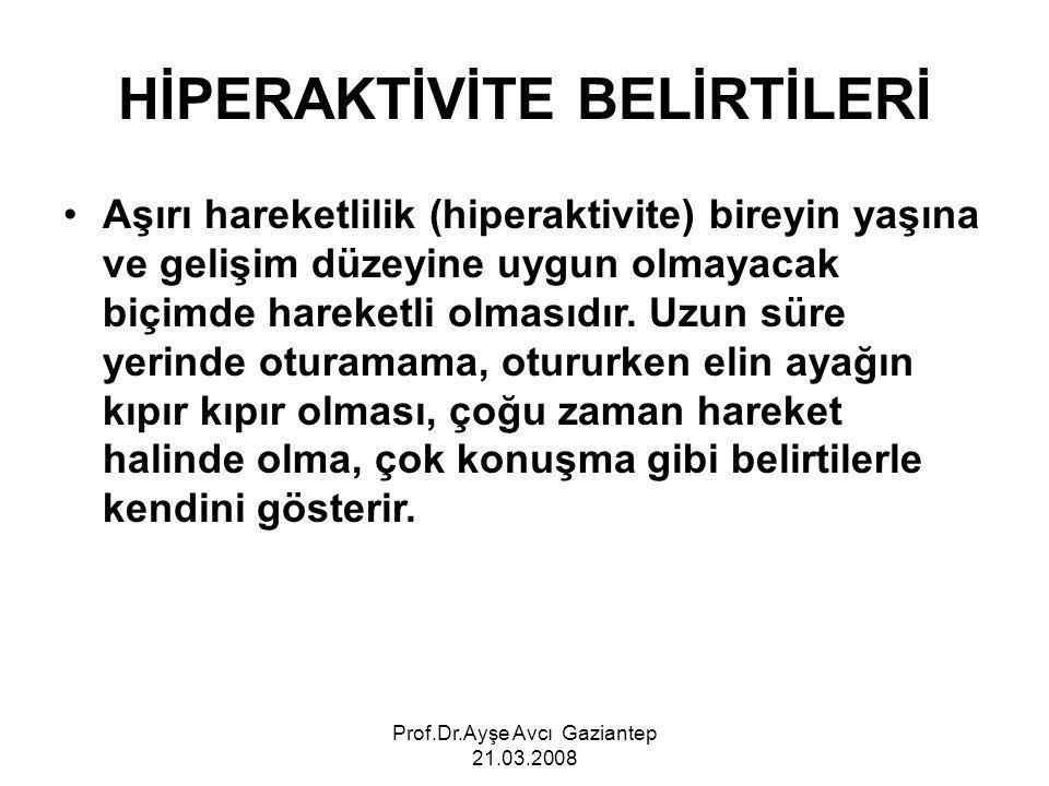 Prof.Dr.Ayşe Avcı Gaziantep 21.03.2008 HİPERAKTİVİTE BELİRTİLERİ Aşırı hareketlilik (hiperaktivite) bireyin yaşına ve gelişim düzeyine uygun olmayacak biçimde hareketli olmasıdır.