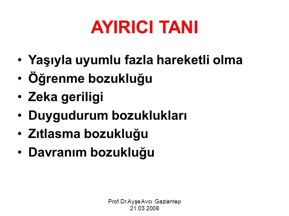 Prof.Dr.Ayşe Avcı Gaziantep 21.03.2008 AYIRICI TANI Yaşıyla uyumlu fazla hareketli olma Öğrenme bozukluğu Zeka geriligi Duygudurum bozuklukları Zıtlasma bozukluğu Davranım bozukluğu