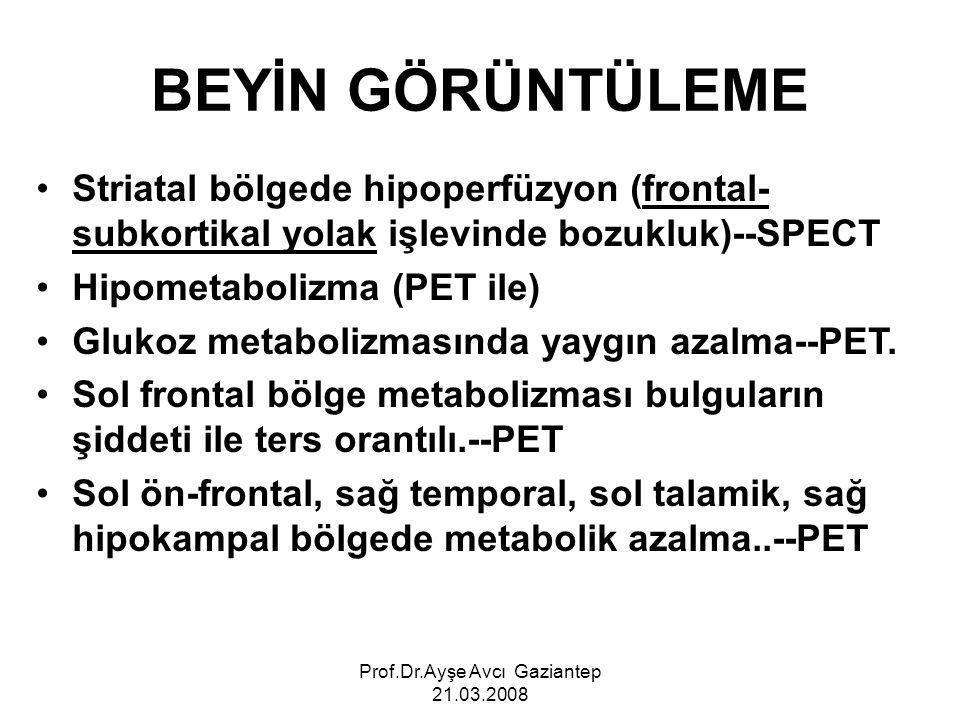 Prof.Dr.Ayşe Avcı Gaziantep 21.03.2008 BEYİN GÖRÜNTÜLEME Striatal bölgede hipoperfüzyon (frontal- subkortikal yolak işlevinde bozukluk)--SPECT Hipometabolizma (PET ile) Glukoz metabolizmasında yaygın azalma--PET.