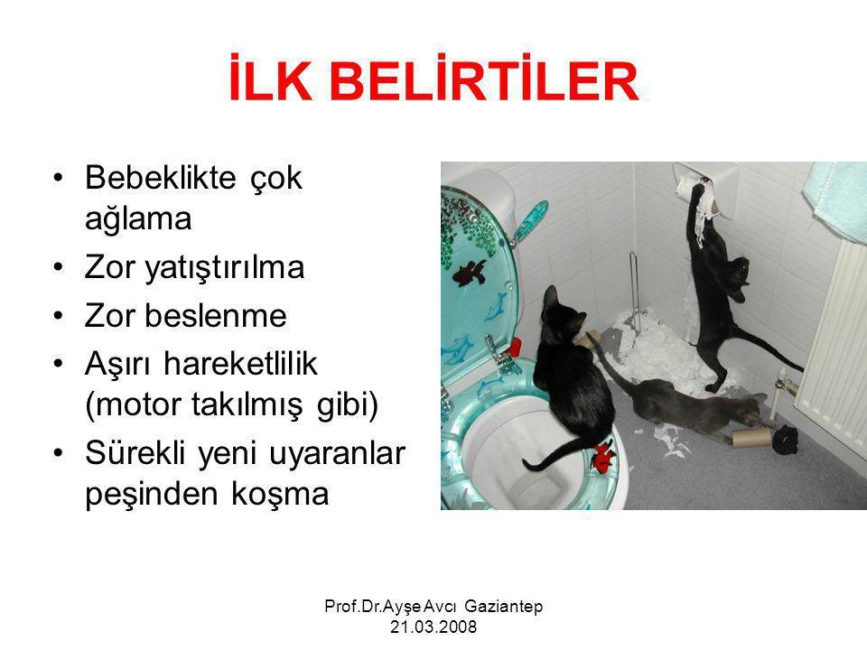 Prof.Dr.Ayşe Avcı Gaziantep 21.03.2008 İLK BELİRTİLER Bebeklikte çok ağlama Zor yatıştırılma Zor beslenme Aşırı hareketlilik (motor takılmış gibi) Sürekli yeni uyaranlar peşinden koşma