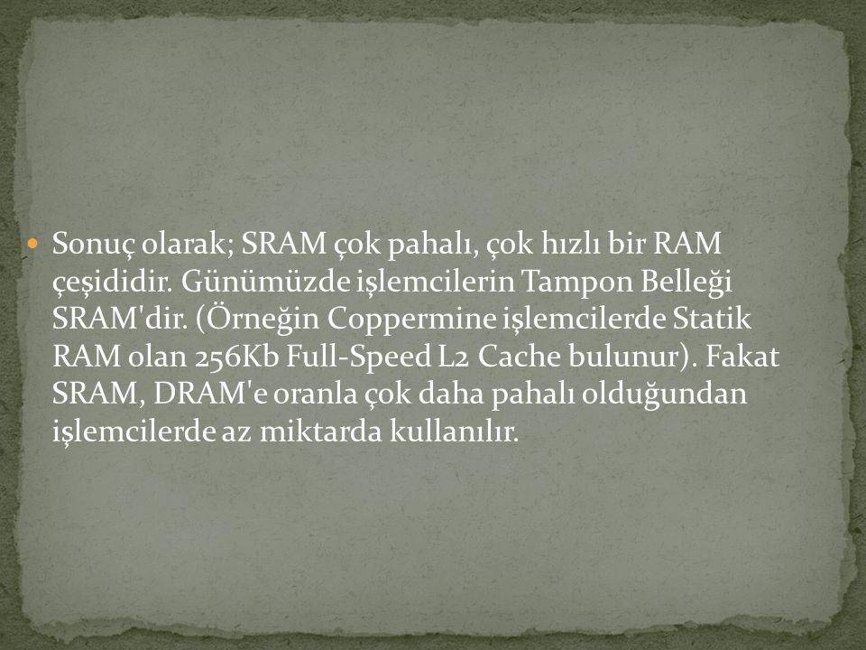 Sonuç olarak; SRAM çok pahalı, çok hızlı bir RAM çeşididir. Günümüzde işlemcilerin Tampon Belleği SRAM'dir. (Örneğin Coppermine işlemcilerde Statik RA