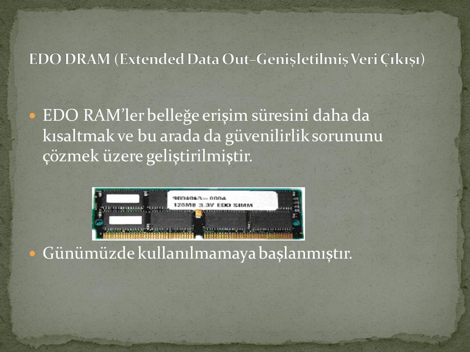 EDO RAM'ler belleğe erişim süresini daha da kısaltmak ve bu arada da güvenilirlik sorununu çözmek üzere geliştirilmiştir. Günümüzde kullanılmamaya baş