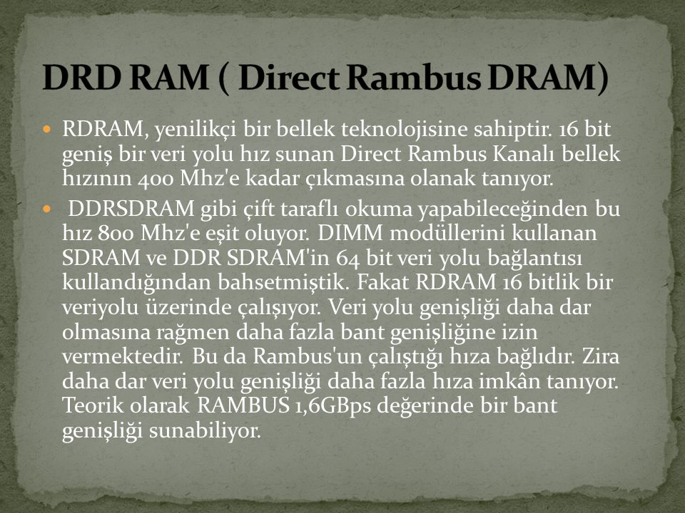 RDRAM, yenilikçi bir bellek teknolojisine sahiptir. 16 bit geniş bir veri yolu hız sunan Direct Rambus Kanalı bellek hızının 400 Mhz'e kadar çıkmasına
