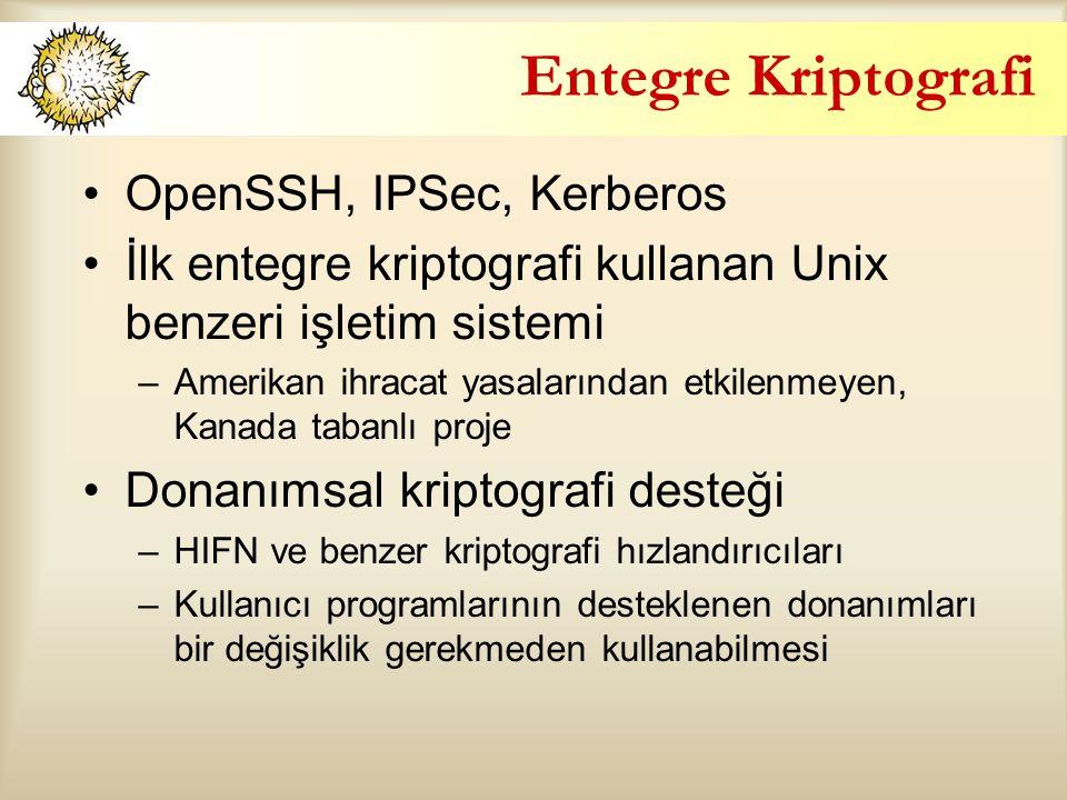 Entegre Kriptografi OpenSSH, IPSec, Kerberos İlk entegre kriptografi kullanan Unix benzeri işletim sistemi –Amerikan ihracat yasalarından etkilenmeyen, Kanada tabanlı proje Donanımsal kriptografi desteği –HIFN ve benzer kriptografi hızlandırıcıları –Kullanıcı programlarının desteklenen donanımları bir değişiklik gerekmeden kullanabilmesi