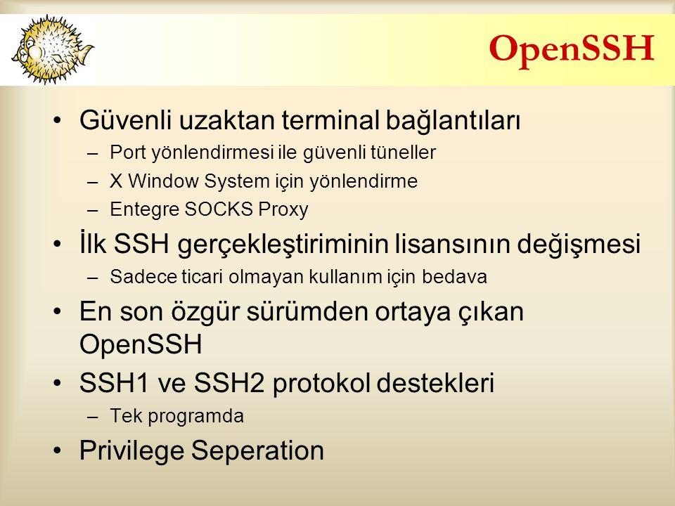 OpenSSH Güvenli uzaktan terminal bağlantıları –Port yönlendirmesi ile güvenli tüneller –X Window System için yönlendirme –Entegre SOCKS Proxy İlk SSH gerçekleştiriminin lisansının değişmesi –Sadece ticari olmayan kullanım için bedava En son özgür sürümden ortaya çıkan OpenSSH SSH1 ve SSH2 protokol destekleri –Tek programda Privilege Seperation