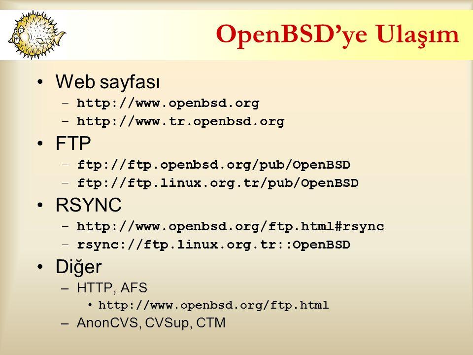 OpenBSD'ye Ulaşım Web sayfası –http://www.openbsd.org –http://www.tr.openbsd.org FTP –ftp://ftp.openbsd.org/pub/OpenBSD –ftp://ftp.linux.org.tr/pub/OpenBSD RSYNC –http://www.openbsd.org/ftp.html#rsync –rsync://ftp.linux.org.tr::OpenBSD Diğer –HTTP, AFS http://www.openbsd.org/ftp.html –AnonCVS, CVSup, CTM