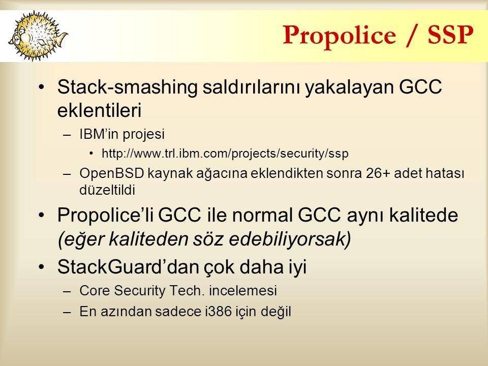 Propolice / SSP Stack-smashing saldırılarını yakalayan GCC eklentileri –IBM'in projesi http://www.trl.ibm.com/projects/security/ssp –OpenBSD kaynak ağacına eklendikten sonra 26+ adet hatası düzeltildi Propolice'li GCC ile normal GCC aynı kalitede (eğer kaliteden söz edebiliyorsak) StackGuard'dan çok daha iyi –Core Security Tech.