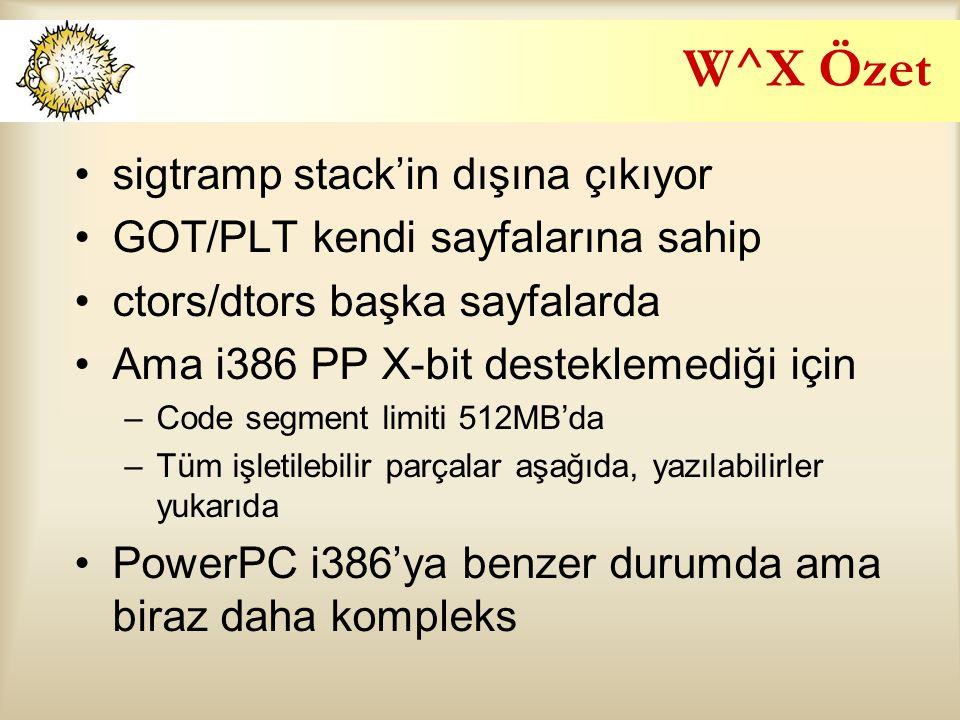 W^X Özet sigtramp stack'in dışına çıkıyor GOT/PLT kendi sayfalarına sahip ctors/dtors başka sayfalarda Ama i386 PP X-bit desteklemediği için –Code segment limiti 512MB'da –Tüm işletilebilir parçalar aşağıda, yazılabilirler yukarıda PowerPC i386'ya benzer durumda ama biraz daha kompleks