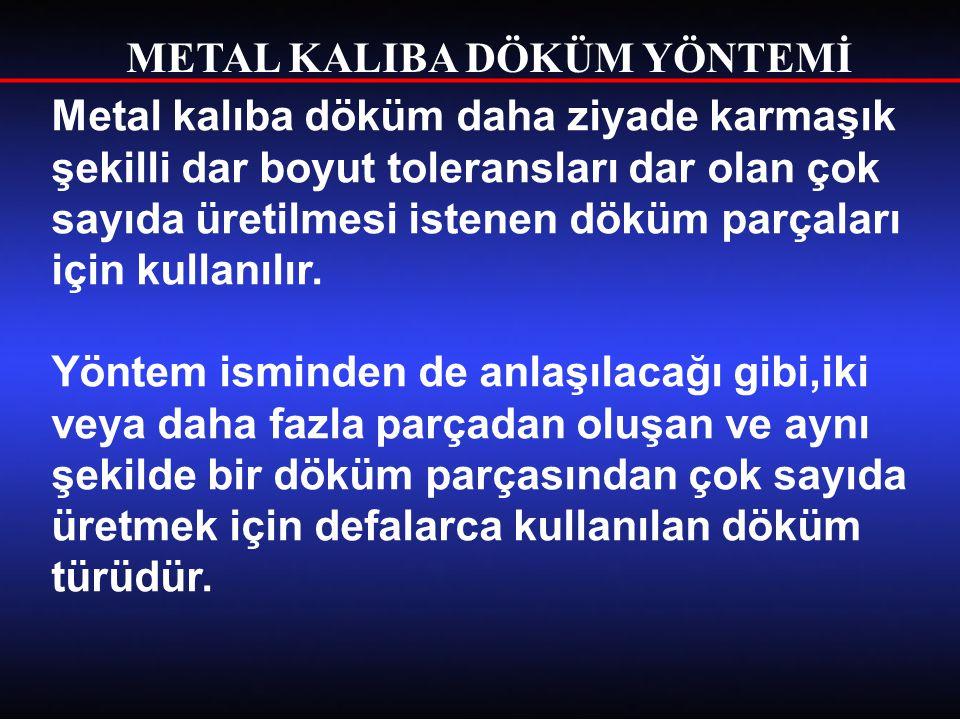 METAL KALIBA DÖKÜM YÖNTEMİ Metal kalıba döküm daha ziyade karmaşık şekilli dar boyut toleransları dar olan çok sayıda üretilmesi istenen döküm parçala
