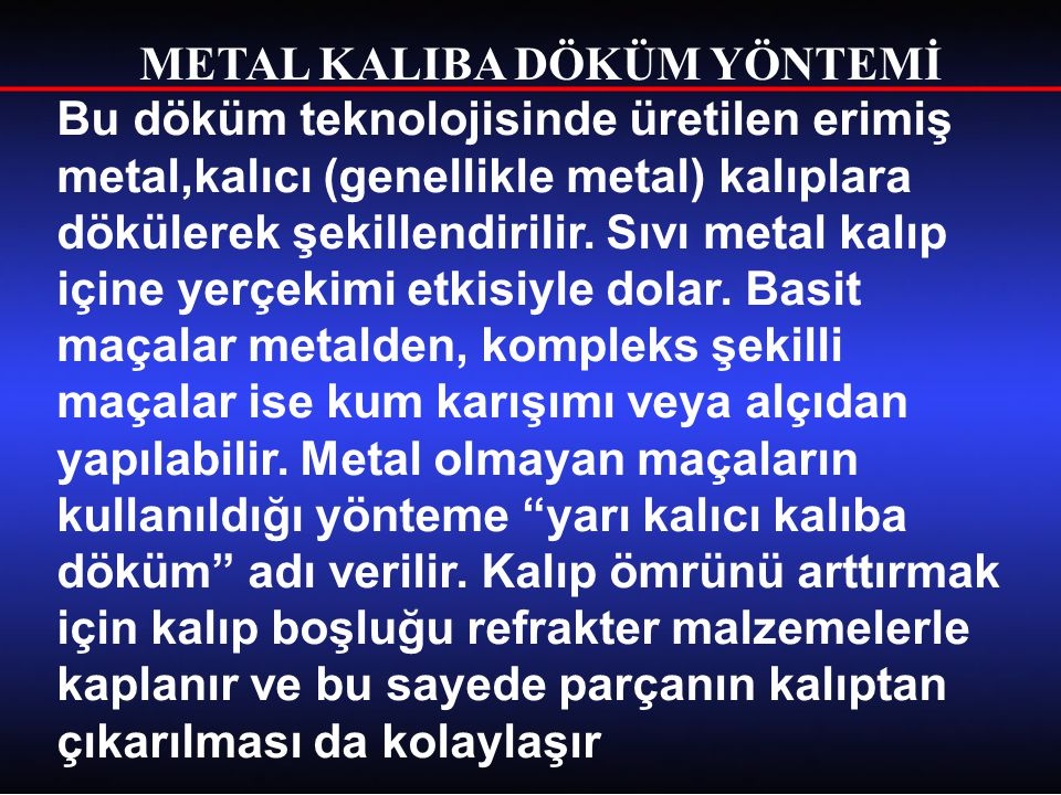 METAL KALIBA DÖKÜM YÖNTEMİ Dökülecek metalin gerektirdiği refrakterliğe sahip olması gereken kalıp malzemesi olarak genellikle özel kalite dökme demir veya çelik kullanılır.Düşük sıcaklıkta eriyen metallerin dökümü için bronz da kullanılır.Metal dökümde tek bir kalıpla demir esaslı malzemelerden 3000…..10000, alüminyum gibi düşük sıcaklıkta eriyen malzemelerden ise 100000'e kadar parça dökülebilir