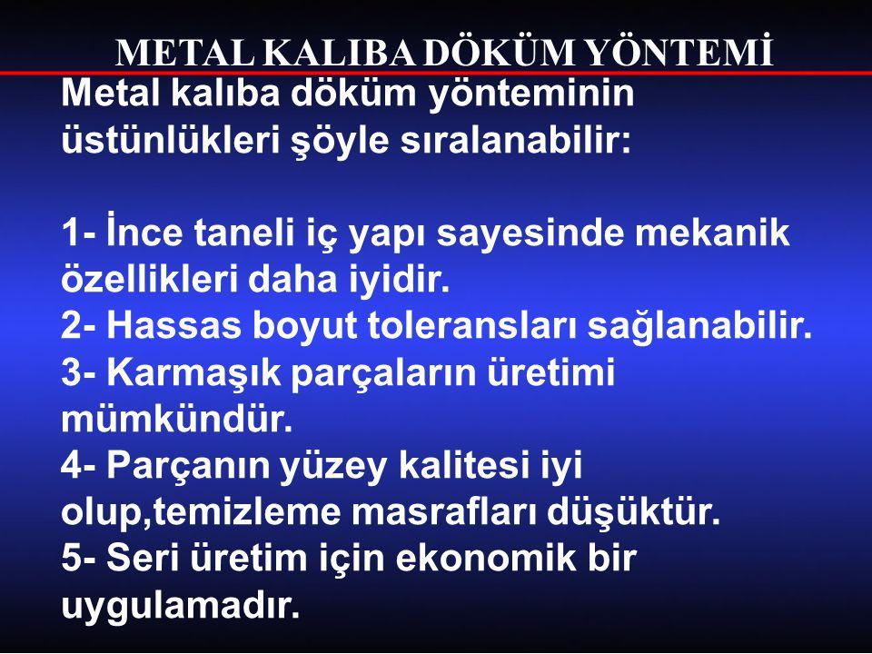 METAL KALIBA DÖKÜM YÖNTEMİ Metal kalıba döküm yönteminde bazı sınırlamalar vardır.Bunlar: Her ne kadar bir maksimum boyut sınırlaması yoksa da yöntem daha çok ufak boyutlu parçaların dökümüne uygundur.