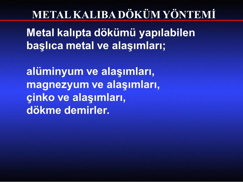 METAL KALIBA DÖKÜM YÖNTEMİ Metal kalıpta dökümü yapılabilen başlıca metal ve alaşımları; alüminyum ve alaşımları, magnezyum ve alaşımları, çinko ve al