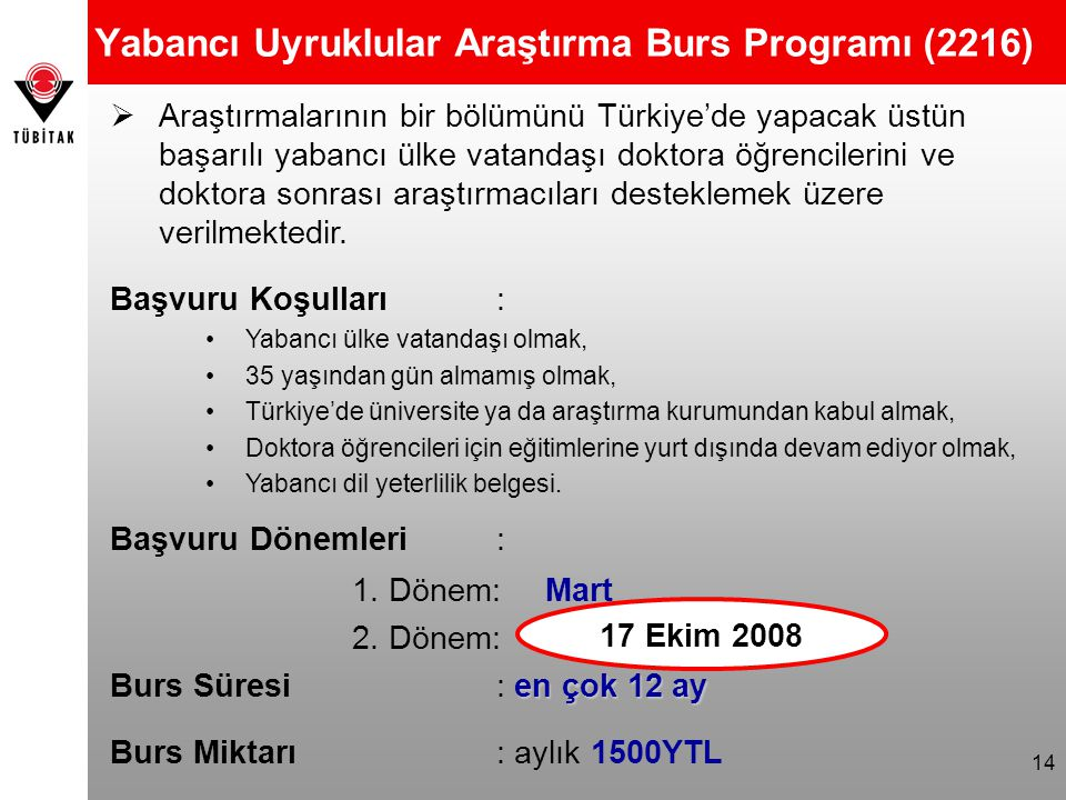 14 Yabancı Uyruklular Araştırma Burs Programı (2216)  Araştırmalarının bir bölümünü Türkiye'de yapacak üstün başarılı yabancı ülke vatandaşı doktora öğrencilerini ve doktora sonrası araştırmacıları desteklemek üzere verilmektedir.