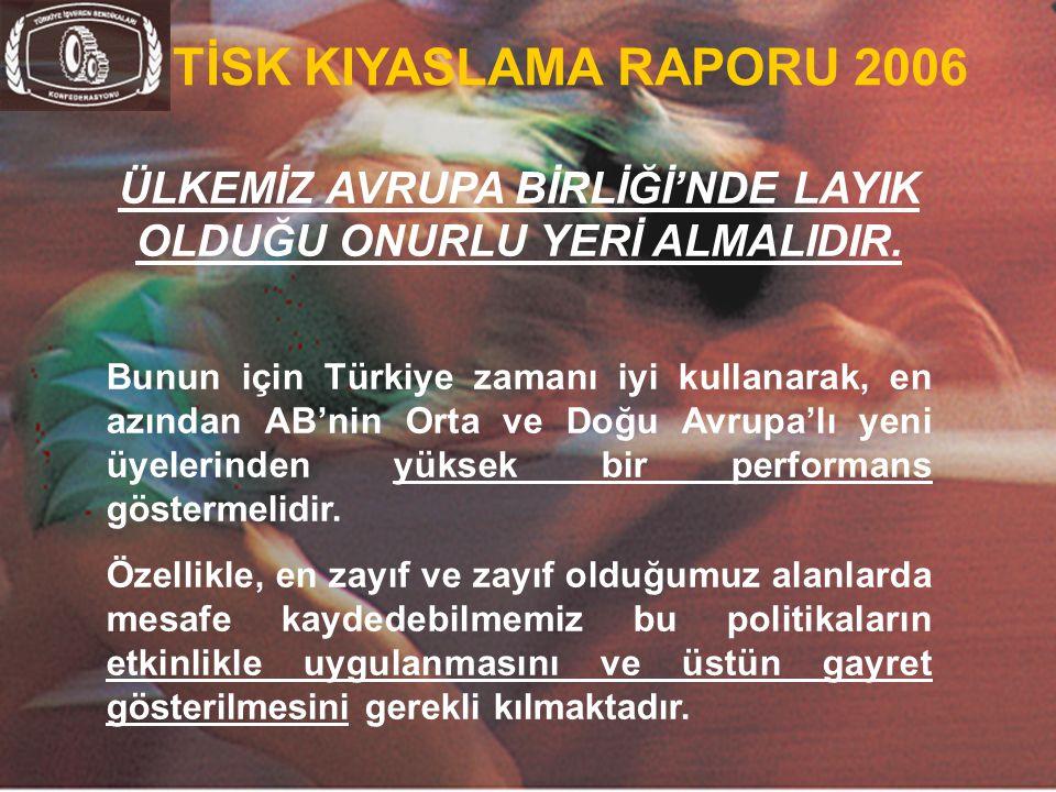 39 TİSK KIYASLAMA RAPORU 2006 ÜLKEMİZ AVRUPA BİRLİĞİ'NDE LAYIK OLDUĞU ONURLU YERİ ALMALIDIR. Bunun için Türkiye zamanı iyi kullanarak, en azından AB'n