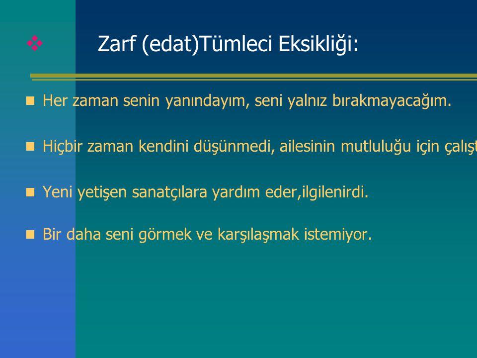  Zarf (edat)Tümleci Eksikliği: Her zaman senin yanındayım, seni yalnız bırakmayacağım. Hiçbir zaman kendini düşünmedi, ailesinin mutluluğu için çalış