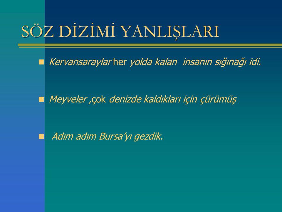 SÖZ DİZİMİ YANLIŞLARI Kervansaraylar her yolda kalan insanın sığınağı idi. Meyveler,çok denizde kaldıkları için çürümüş Adım adım Bursa'yı gezdik.