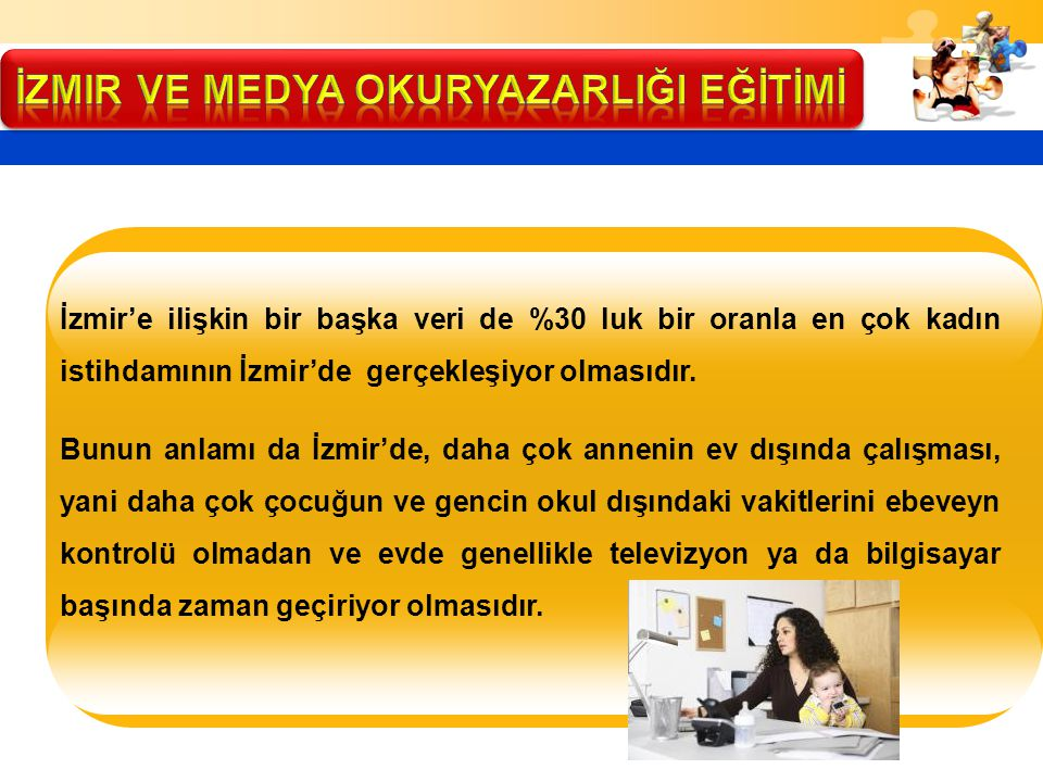 İzmir'e ilişkin bir başka veri de %30 luk bir oranla en çok kadın istihdamının İzmir'de gerçekleşiyor olmasıdır. Bunun anlamı da İzmir'de, daha çok an