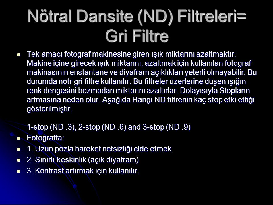 Nötral Dansite (ND) Filtreleri= Gri Filtre Tek amacı fotograf makinesine giren ışık miktarını azaltmaktır. Makine içine girecek ışık miktarını, azaltm