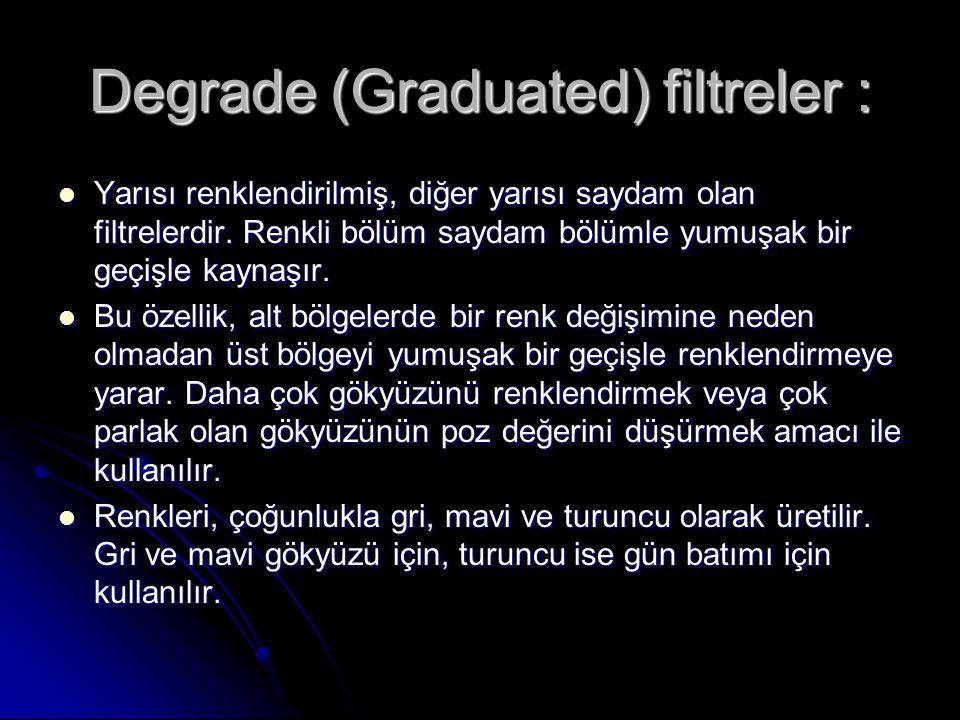 Degrade (Graduated) filtreler : Yarısı renklendirilmiş, diğer yarısı saydam olan filtrelerdir. Renkli bölüm saydam bölümle yumuşak bir geçişle kaynaşı