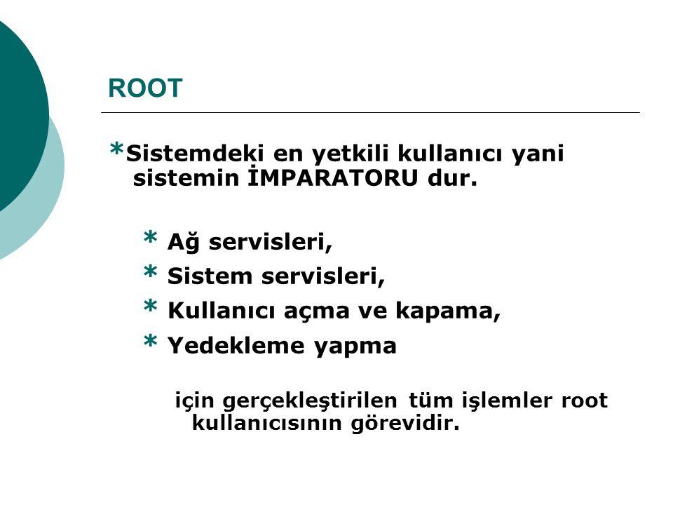 ROOT * Sistemdeki en yetkili kullanıcı yani sistemin İMPARATORU dur.