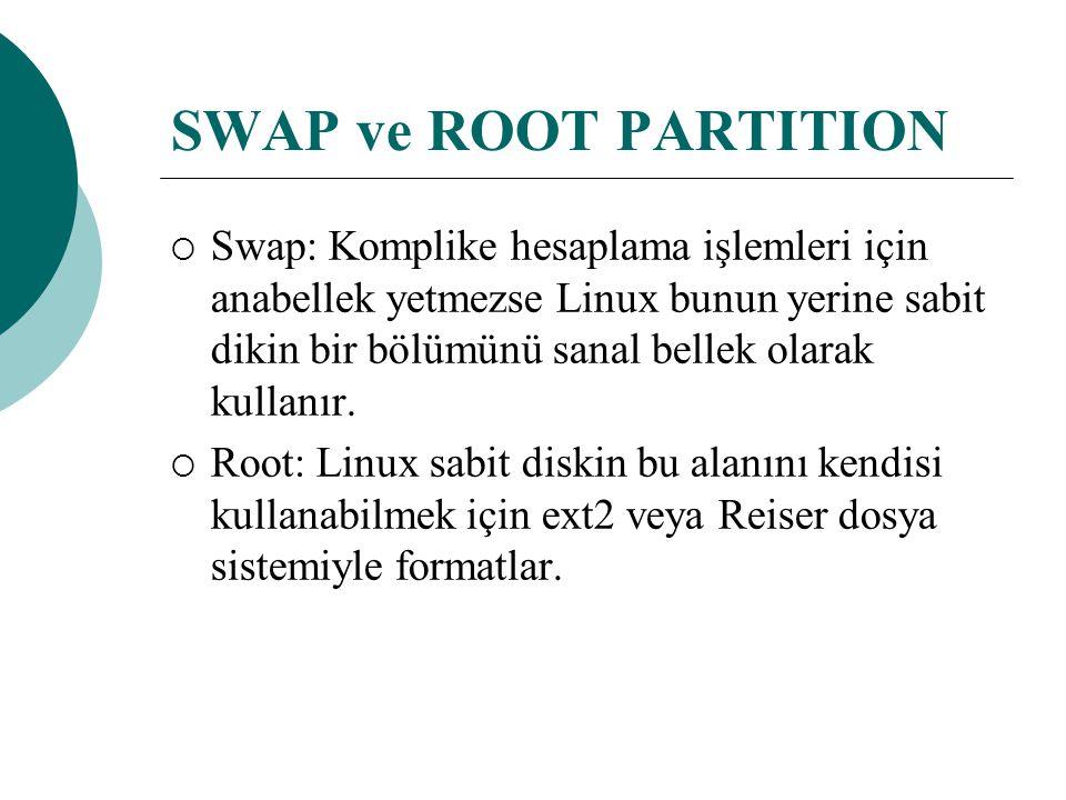SWAP ve ROOT PARTITION  Swap: Komplike hesaplama işlemleri için anabellek yetmezse Linux bunun yerine sabit dikin bir bölümünü sanal bellek olarak kullanır.