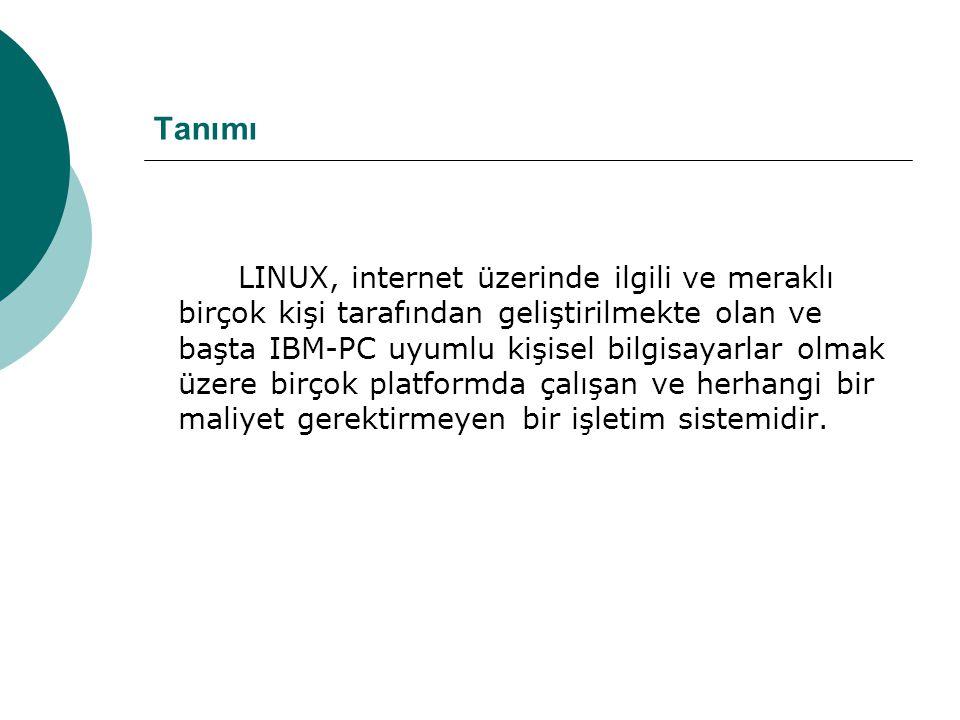 Tanımı LINUX, internet üzerinde ilgili ve meraklı birçok kişi tarafından geliştirilmekte olan ve başta IBM-PC uyumlu kişisel bilgisayarlar olmak üzere birçok platformda çalışan ve herhangi bir maliyet gerektirmeyen bir işletim sistemidir.