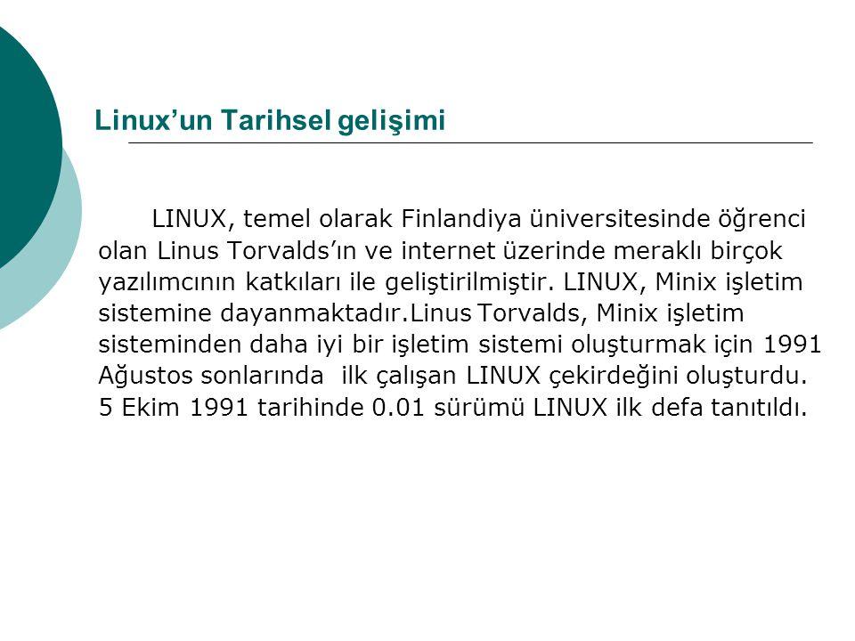 Linux'un Tarihsel gelişimi LINUX, temel olarak Finlandiya üniversitesinde öğrenci olan Linus Torvalds'ın ve internet üzerinde meraklı birçok yazılımcının katkıları ile geliştirilmiştir.