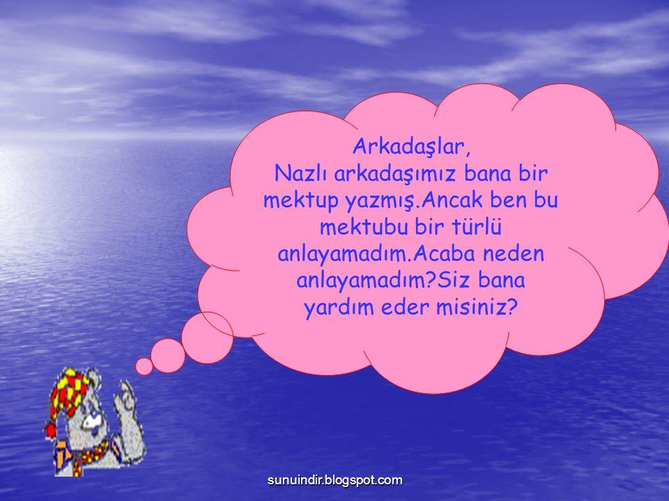 sunuindir.blogspot.com Arkadaşlar, Nazlı arkadaşımız bana bir mektup yazmış.Ancak ben bu mektubu bir türlü anlayamadım.Acaba neden anlayamadım?Siz ban