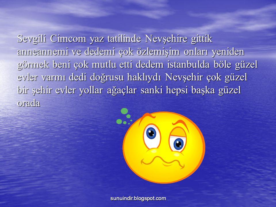 sunuindir.blogspot.com Sevgili Cimcom yaz tatilinde Nevşehire gittik anneannemi ve dedemi çok özlemişim onları yeniden görmek beni çok mutlu etti dede