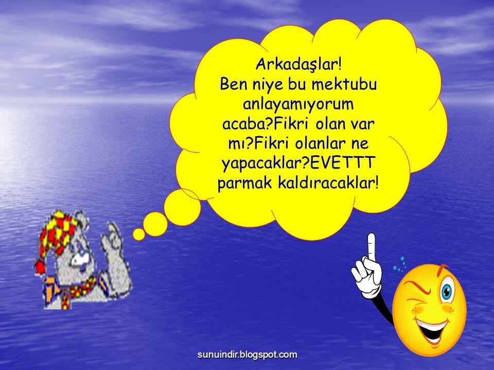 sunuindir.blogspot.com Arkadaşlar! Ben niye bu mektubu anlayamıyorum acaba?Fikri olan var mı?Fikri olanlar ne yapacaklar?EVETTT parmak kaldıracaklar!