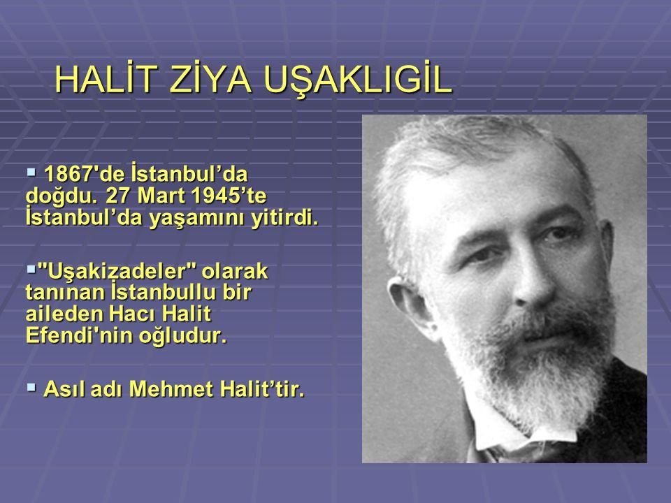HALİT ZİYA UŞAKLIGİL  1867'de İstanbul'da doğdu. 27 Mart 1945'te İstanbul'da yaşamını yitirdi. 