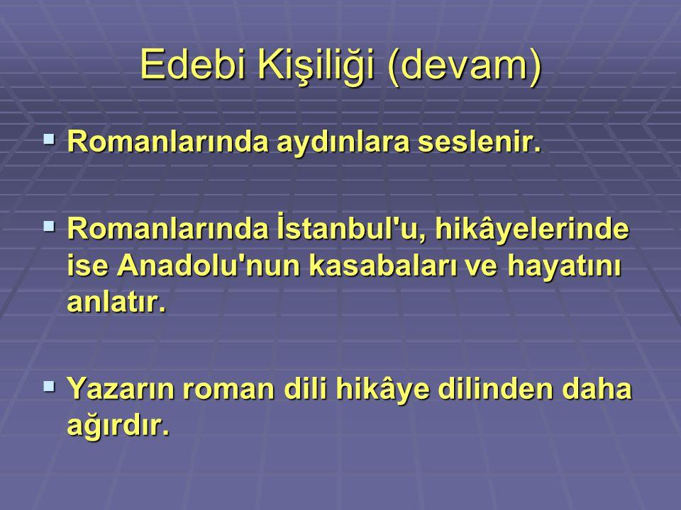 Edebi Kişiliği (devam)  Romanlarında aydınlara seslenir.  Romanlarında İstanbul'u, hikâyelerinde ise Anadolu'nun kasabaları ve hayatını anlatır.  Y