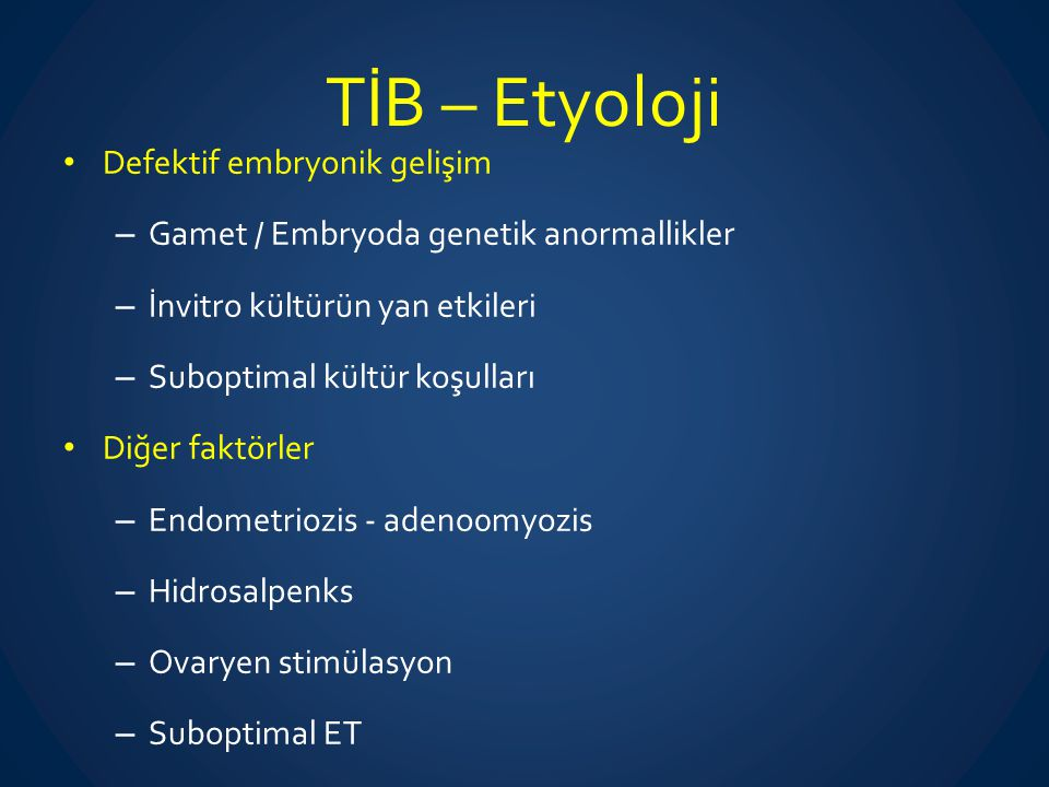 TİB – Etyoloji Defektif embryonik gelişim – Gamet / Embryoda genetik anormallikler – İnvitro kültürün yan etkileri – Suboptimal kültür koşulları Diğer