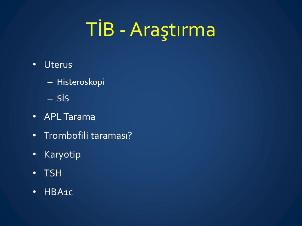 TİB - Araştırma Uterus – Histeroskopi – SİS APL Tarama Trombofili taraması? Karyotip TSH HBA1c