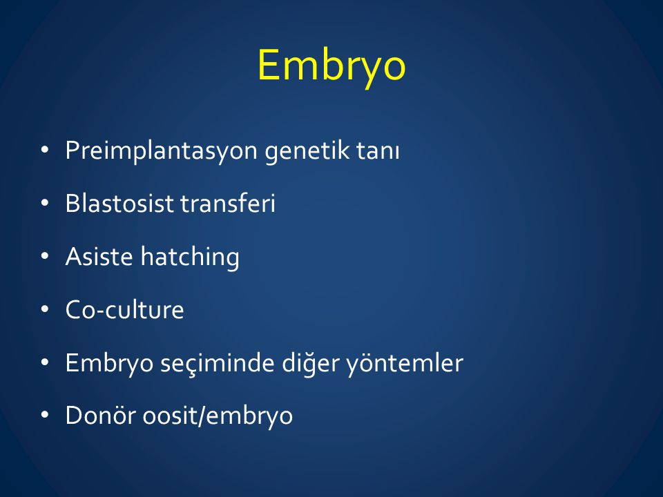 Embryo Preimplantasyon genetik tanı Blastosist transferi Asiste hatching Co-culture Embryo seçiminde diğer yöntemler Donör oosit/embryo