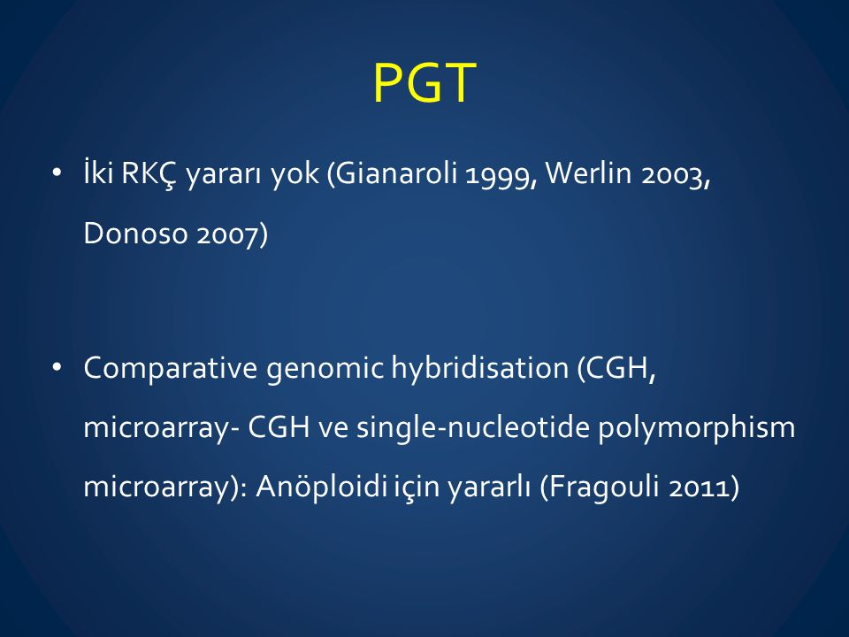 PGT İki RKÇ yararı yok (Gianaroli 1999, Werlin 2003, Donoso 2007) Comparative genomic hybridisation (CGH, microarray- CGH ve single-nucleotide polymor
